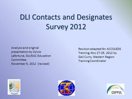 DLI Contacts and Designates Survey 2012 Analysis and original presentation by Sylvie Lafortune, DLI/EAC Education Committee November 5, 2012 (revised)