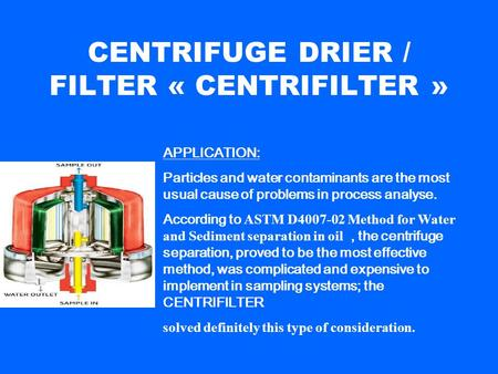 CENTRIFUGE DRIER / FILTER « CENTRIFILTER » APPLICATION: Particles and water contaminants are the most usual cause of problems in process analyse. According.
