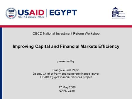 Improving Capital and Financial Markets Efficiency presented by François-Jude Pépin Deputy Chief of Party and corporate finance lawyer USAID Egypt Financial.