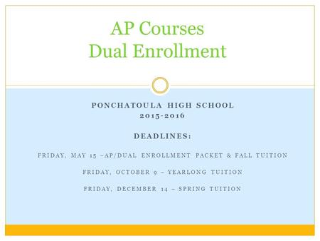 PONCHATOULA HIGH SCHOOL 2015-2016 DEADLINES: FRIDAY, MAY 15 –AP/DUAL ENROLLMENT PACKET & FALL TUITION FRIDAY, OCTOBER 9 – YEARLONG TUITION FRIDAY, DECEMBER.