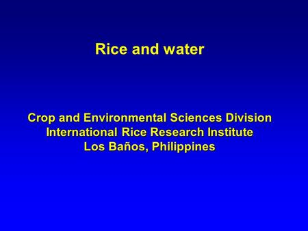 Rice and water Crop and Environmental Sciences Division International Rice Research Institute Los Baños, Philippines.