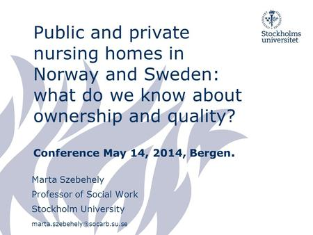Public and private nursing homes in Norway and Sweden: what do we know about ownership and quality? Conference May 14, 2014, Bergen. Marta Szebehely Professor.