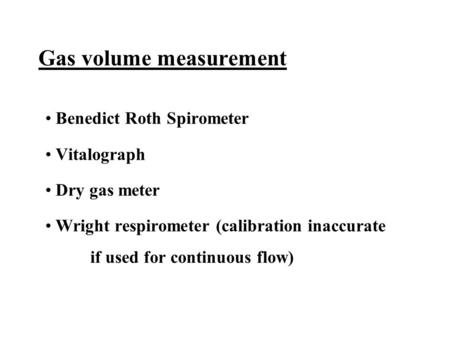 Gas volume measurement Benedict Roth Spirometer Vitalograph Dry gas meter Wright respirometer (calibration inaccurate if used for continuous flow)