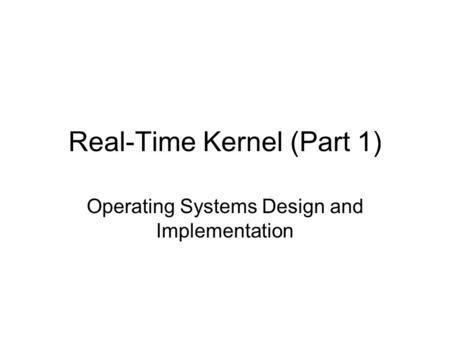Real-Time Kernel (Part 1) Operating Systems Design and Implementation.