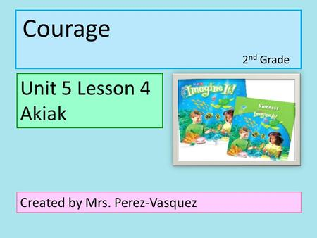Courage Unit 5 Lesson 4 Akiak Created by Mrs. Perez-Vasquez 2 nd Grade.