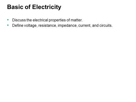 Basic of Electricity Discuss the electrical properties of matter. Define voltage, resistance, impedance, current, and circuits.