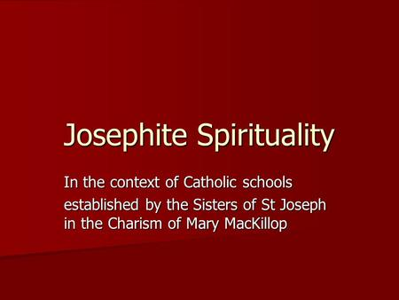 Josephite Spirituality In the context of Catholic schools established by the Sisters of St Joseph in the Charism of Mary MacKillop.