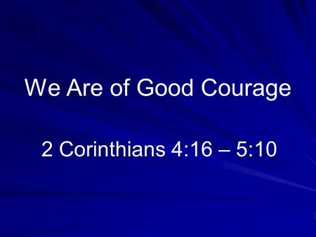 We Are of Good Courage 2 Corinthians 4:16 – 5:10.