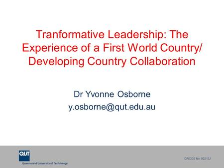 Queensland University of Technology CRICOS No. 00213J Tranformative Leadership: The Experience of a First World Country/ Developing Country Collaboration.