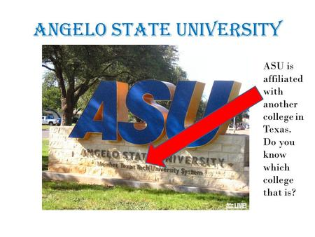 Angelo State University ASU is affiliated with another college in Texas. Do you know which college that is?
