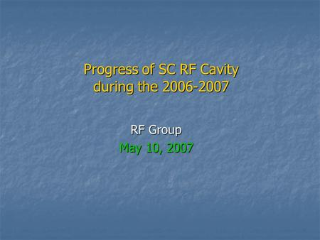 Progress of SC RF Cavity during the 2006-2007 RF Group May 10, 2007.