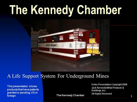 The Kennedy Chamber 1 Entire Presentation Copyright 2006 Jack Kennedy Metal Products & Buildings, Inc. All Rights Reserved A Life Support System For Underground.
