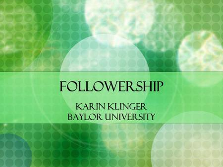 "Followership Karin Klinger Baylor University. Followership What do you think of when you hear the word ""Follower?"" In what arenas of your life are you."