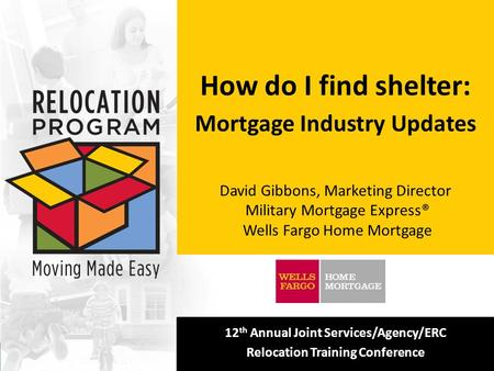 [Insert your logo here] 12 th Annual Joint Services/Agency/ERC Relocation Training Conference How do I find shelter: Mortgage Industry Updates David Gibbons,