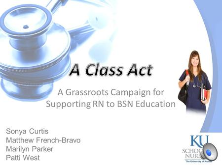 A Grassroots Campaign for Supporting RN to BSN Education Sonya Curtis Matthew French-Bravo Marilyn Parker Patti West.