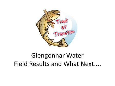 Glengonnar Water Field Results and What Next.....
