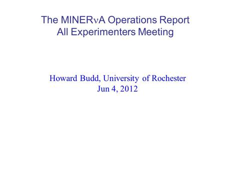 The MINER A Operations Report All Experimenters Meeting Howard Budd, University of Rochester Jun 4, 2012.