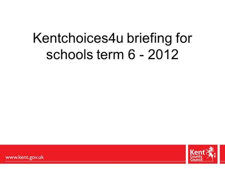 Kentchoices4u briefing for schools term 6 - 2012.