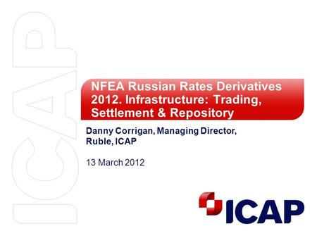 NFEA Russian Rates Derivatives 2012. Infrastructure: Trading, Settlement & Repository Danny Corrigan, Managing Director, Ruble, ICAP 13 March 2012.