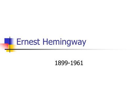 Ernest Hemingway 1899-1961. Life Adventurous life – a reporter, ambulance driver in WWI Europe, war correspondent in WWII Father – hunter & fisherman.