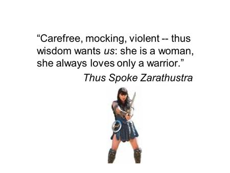 """Carefree, mocking, violent -- thus wisdom wants us: she is a woman, she always loves only a warrior."" Thus Spoke Zarathustra."