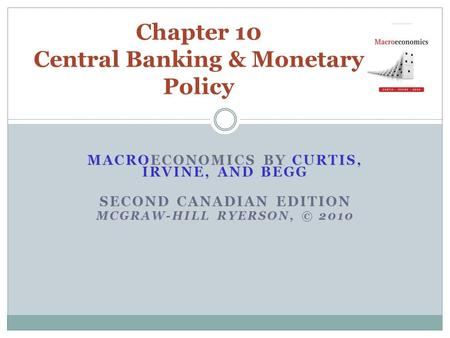 MACROECONOMICS BY CURTIS, IRVINE, AND BEGG SECOND CANADIAN EDITION MCGRAW-HILL RYERSON, © 2010 Chapter 10 Central Banking & Monetary Policy.