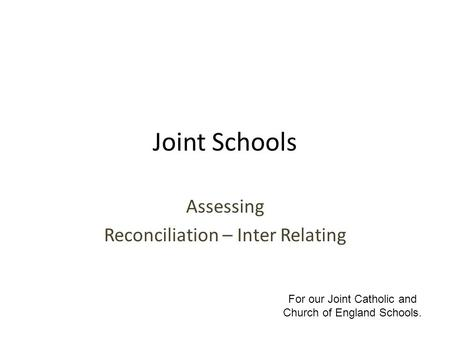 Joint Schools Assessing Reconciliation – Inter Relating For our Joint Catholic and Church of England Schools.