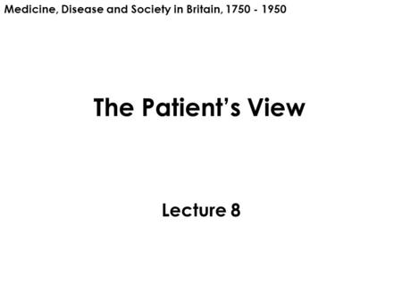 The Patient's View Lecture 8 Medicine, Disease and Society in Britain, 1750 - 1950.