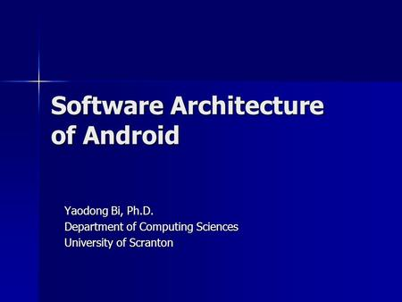 Software Architecture of Android Yaodong Bi, Ph.D. Department of Computing Sciences University of Scranton.