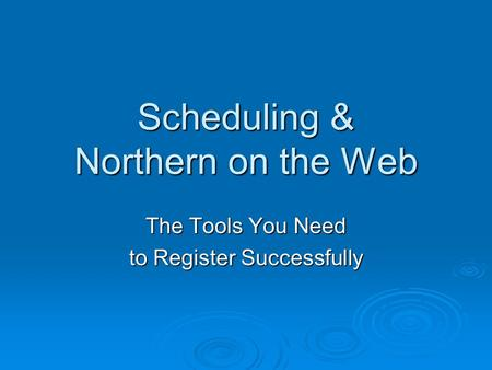 Scheduling & Northern on the Web The Tools You Need to Register Successfully.