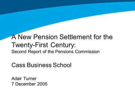 A New Pension Settlement for the Twenty-First Century : Second Report of the Pensions Commission Cass Business School Adair Turner 7 December 2005.