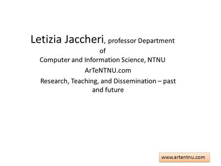 Www.artentnu.com Letizia Jaccheri, professor Department of Computer and Information Science, NTNU ArTeNTNU.com Research, Teaching, and Dissemination –
