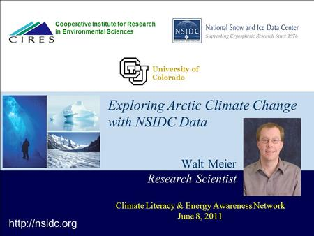 Exploring Arctic Climate Change with NSIDC Data Walt Meier Research Scientist Climate Literacy & Energy Awareness Network June 8, 2011