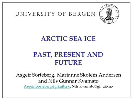 ARCTIC SEA ICE PAST, PRESENT AND FUTURE Asgeir Sorteberg, Marianne Skolem Andersen and Nils Gunnar Kvamstø