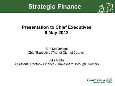 Strategic Finance Presentation to Chief Executives 9 May 2012 Sue McGonigal Chief Executive (Thanet District Council) Julie Gibbs Assistant Director –