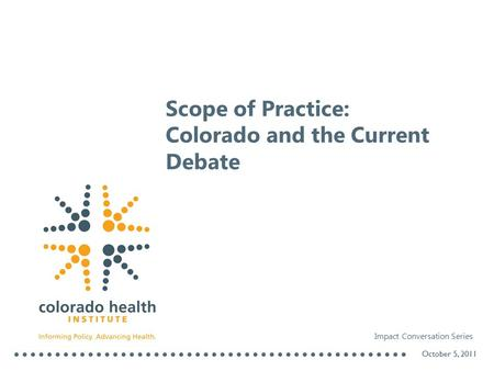 Scope of Practice: Colorado and the Current Debate October 5, 2011 Impact Conversation Series.