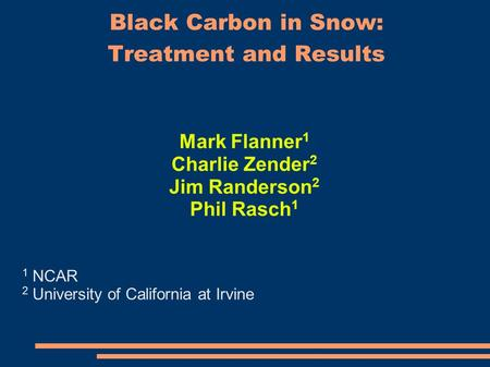 Black Carbon in Snow: Treatment and Results Mark Flanner 1 Charlie Zender 2 Jim Randerson 2 Phil Rasch 1 1 NCAR 2 University of California at Irvine.