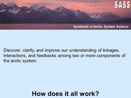 How does it all work? Synthesis of Arctic System Science Discover, clarify, and improve our understanding of linkages, interactions, and feedbacks among.