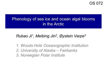Phenology of sea ice and ocean algal blooms in the Arctic Rubao Ji 1, Meibing Jin 2, Øystein Varpe 3 1. Woods Hole Oceanographic Institution 2. University.