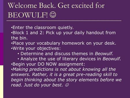 Welcome Back. Get excited for BEOWULF! Enter the classroom quietly. Block 1 and 2: Pick up your daily handout from the bin. Place your vocabulary homework.