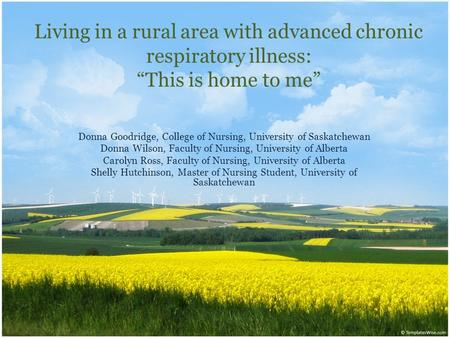 "Living in a rural area with advanced chronic respiratory illness: ""This is home to me"" Donna Goodridge, College of Nursing, University of Saskatchewan."