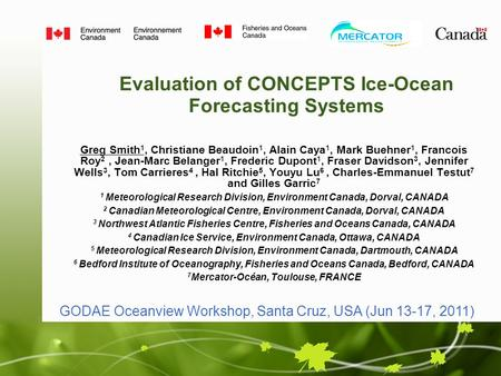 Evaluation of CONCEPTS Ice-Ocean Forecasting Systems Greg Smith 1, Christiane Beaudoin 1, Alain Caya 1, Mark Buehner 1, Francois Roy 2, Jean-Marc Belanger.