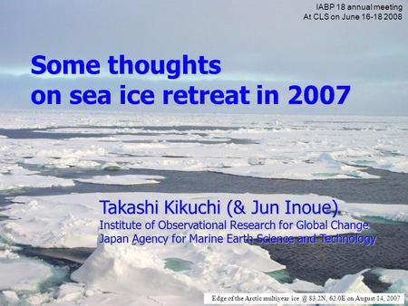 Edge of the Arctic multiyear 83.2N, 62.0E on August 14, 2007 Some thoughts on sea ice retreat in 2007 Takashi Kikuchi (& Jun Inoue) Institute of.