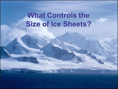 What Controls the Size of Ice Sheets?. The Last Glacial Maximum 20,000 years ago –Ice sheets surrounded much of the arctic ocean –Ice covered North America,