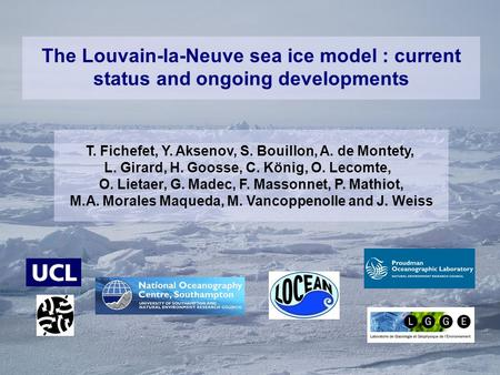 The Louvain-la-Neuve sea ice model : current status and ongoing developments T. Fichefet, Y. Aksenov, S. Bouillon, A. de Montety, L. Girard, H. Goosse,