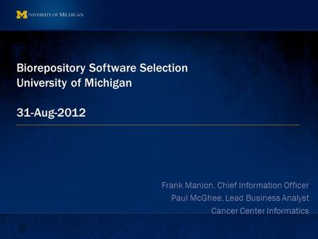 Biorepository Software Selection University of Michigan 31-Aug-2012 Frank Manion, Chief Information Officer Paul McGhee, Lead Business Analyst Cancer Center.