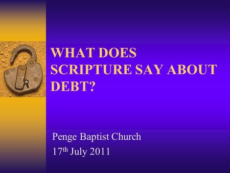 WHAT DOES SCRIPTURE SAY ABOUT DEBT? Penge Baptist Church 17 th July 2011.