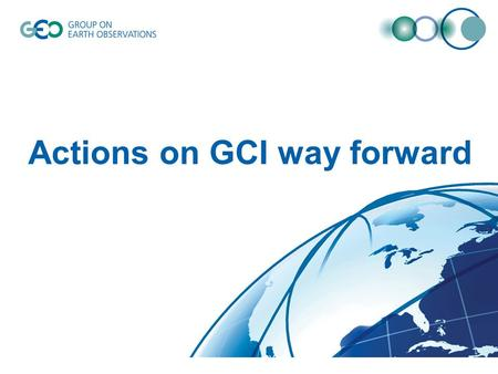 Actions on GCI way forward. The Way Forward – presented at ExCOM29 Launch new GEOSS Portal – End of Nov. For each SBA and special Initiative, GEO Secretariat.