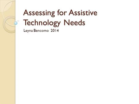 Assessing for Assistive Technology Needs Leyna Bencomo 2014.