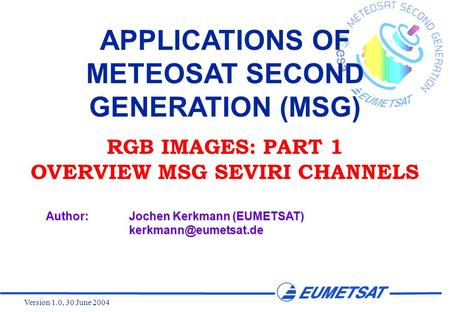 Version 1.0, 30 June 2004 APPLICATIONS OF METEOSAT SECOND GENERATION (MSG) RGB IMAGES: PART 1 OVERVIEW MSG SEVIRI CHANNELS Author:Jochen Kerkmann (EUMETSAT)